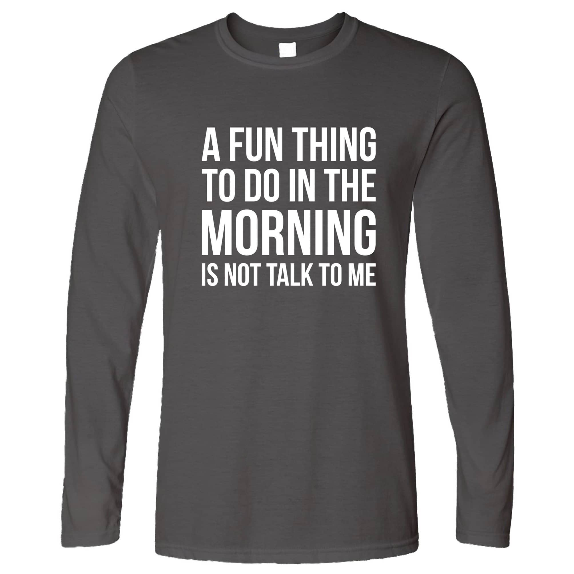 Novelty Long Sleeve A Fun Thing To Do Is Not Talk To Me T-Shirt