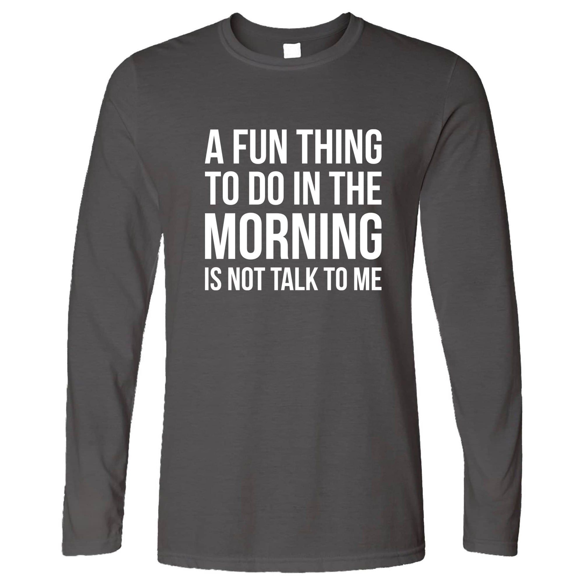 Funny Long Sleeve A Fun Thing To Do Is Not Talk To Me