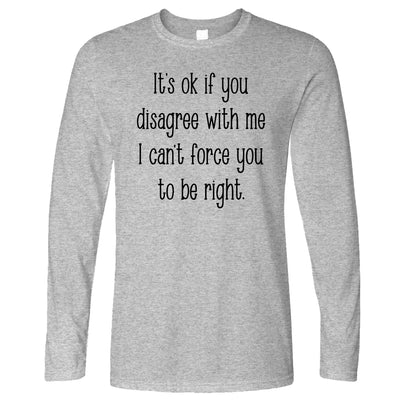 I Can't Force You To Be Right Funny Long Sleeve T-Shirt