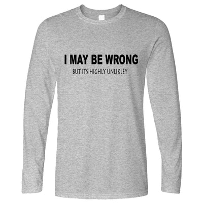 Funny Long Sleeve I May Be Wrong But Its Highly Unlikley T-Shirt