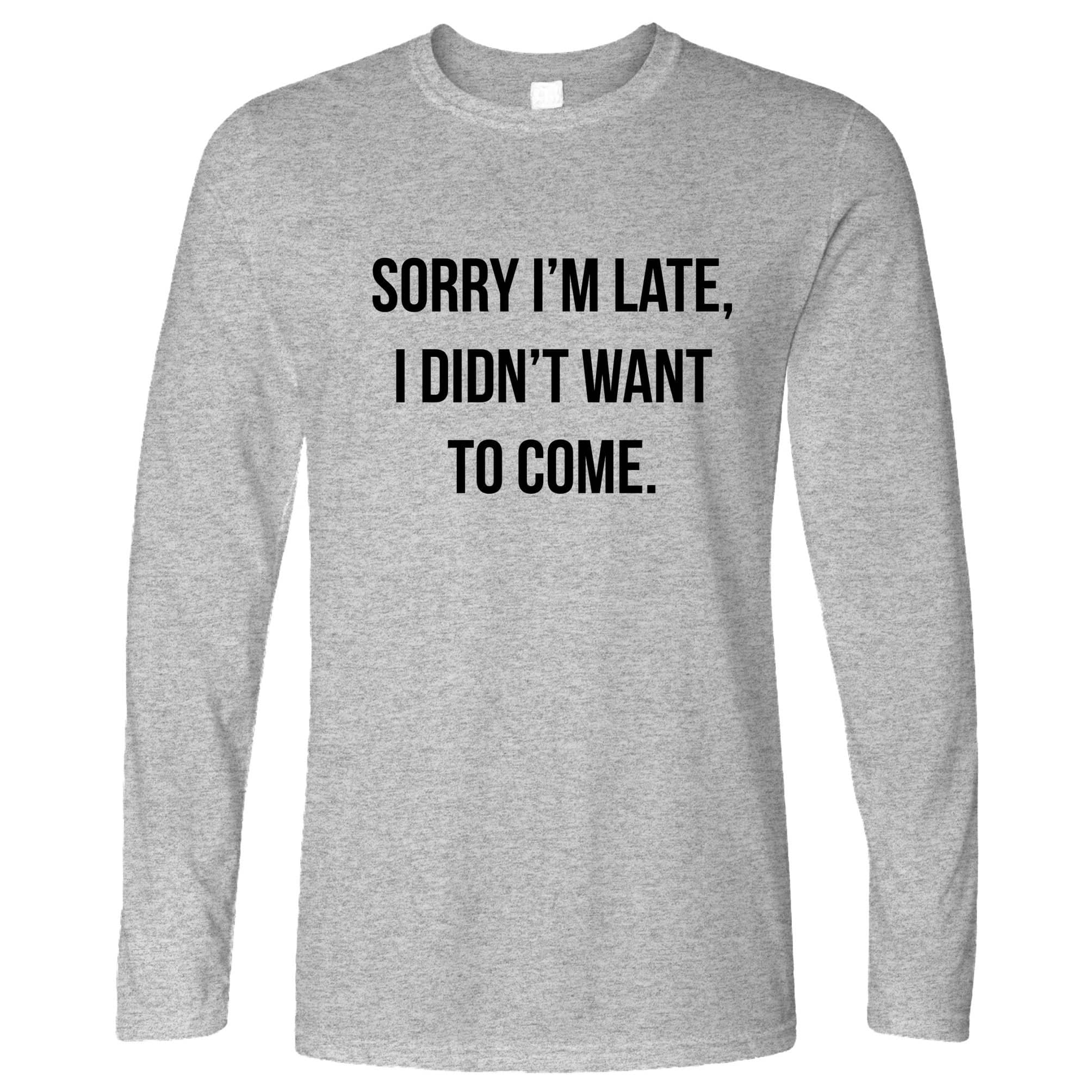 Novelty Long Sleeve Sorry I'm Late, I Didn't Want To Come T-Shirt