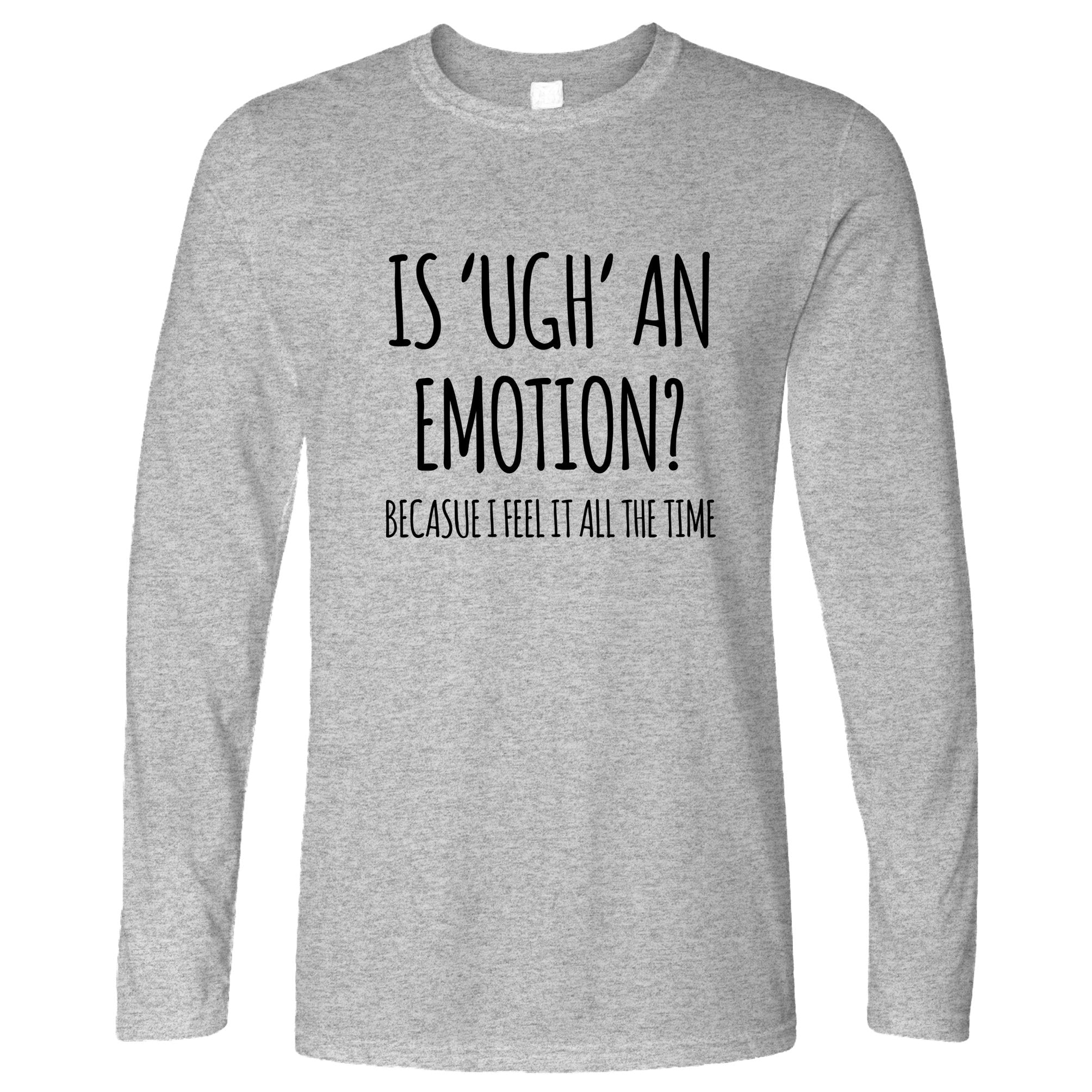 Novelty Slogan Long Sleeve Is Ugh An Emotion Joke T-Shirt
