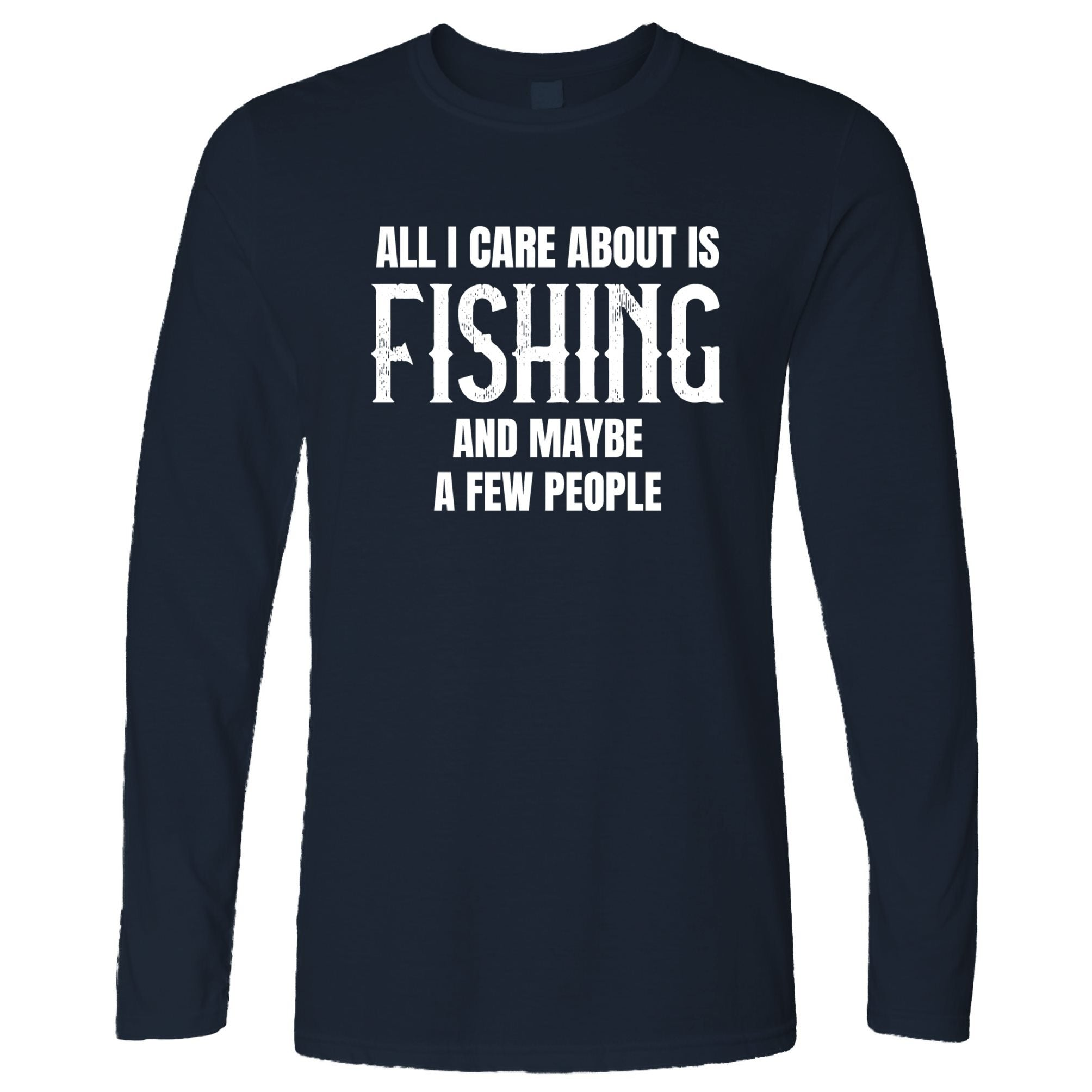 Novelty Long Sleeve All I Care About Is Fishing T-Shirt