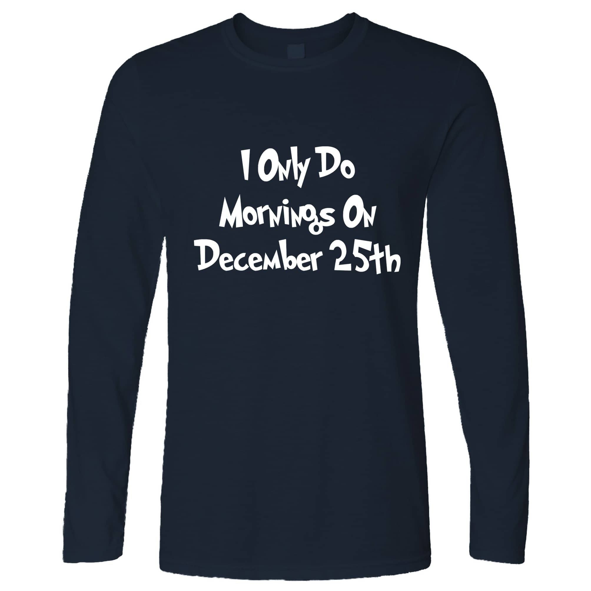 Joke Long Sleeve I Only Do Mornings On December 25th T-Shirt