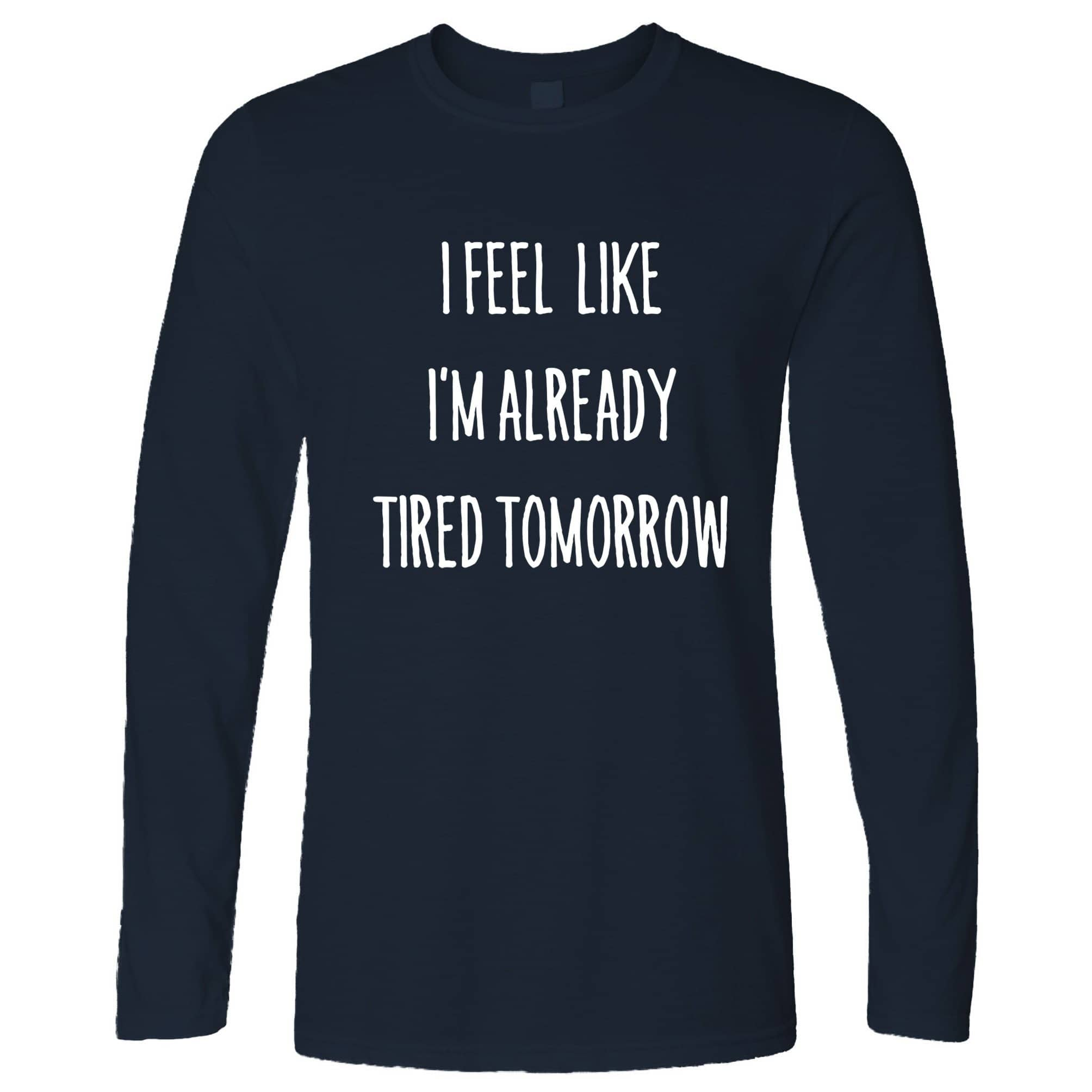 Novelty Long Sleeve I Feel Like I'm Already Tired Tomorrow T-Shirt