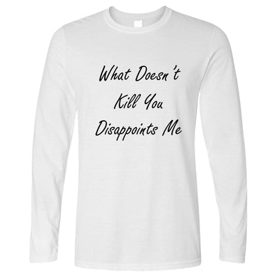 Novelty Long Sleeve What Doesn't Kill You Disappoints Me T-Shirt