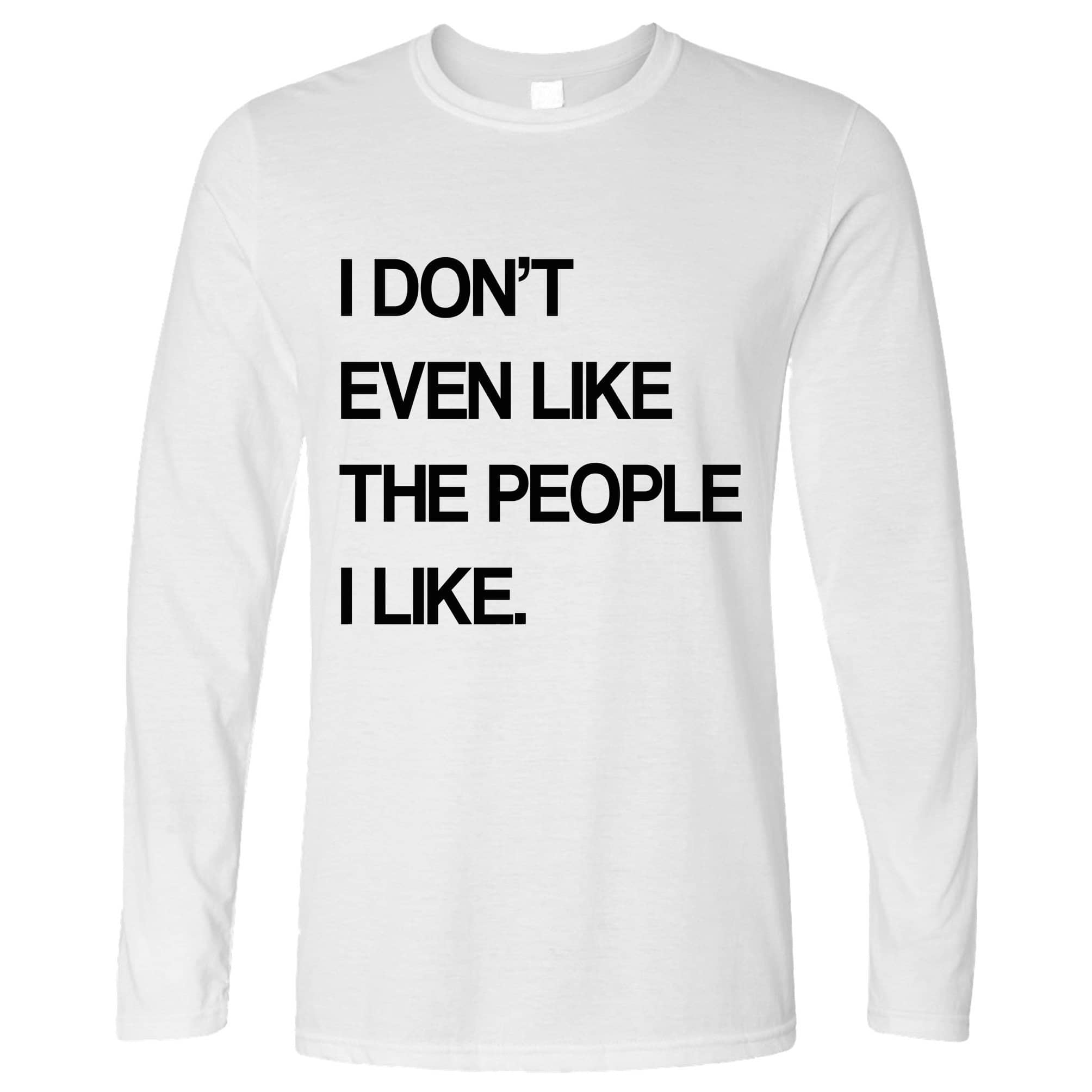 Joke Long Sleeve I Don't Even Like The People I Like T-Shirt