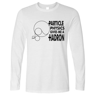 Rude Nerdy Long Sleeve Particle Physics Gives Me A Hadron T-Shirt