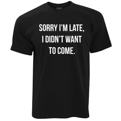 Funny T Shirt Sorry I'm Late, I Didn't Want To Come - Slogan