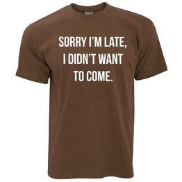 Sorry I'm Late I Didn't Want To Come Funny Slogan Mean Rude Joke Mens T-Shirt