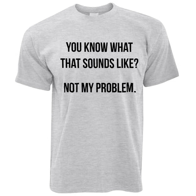 Know What That Sounds Like T Shirt - Not My Problem