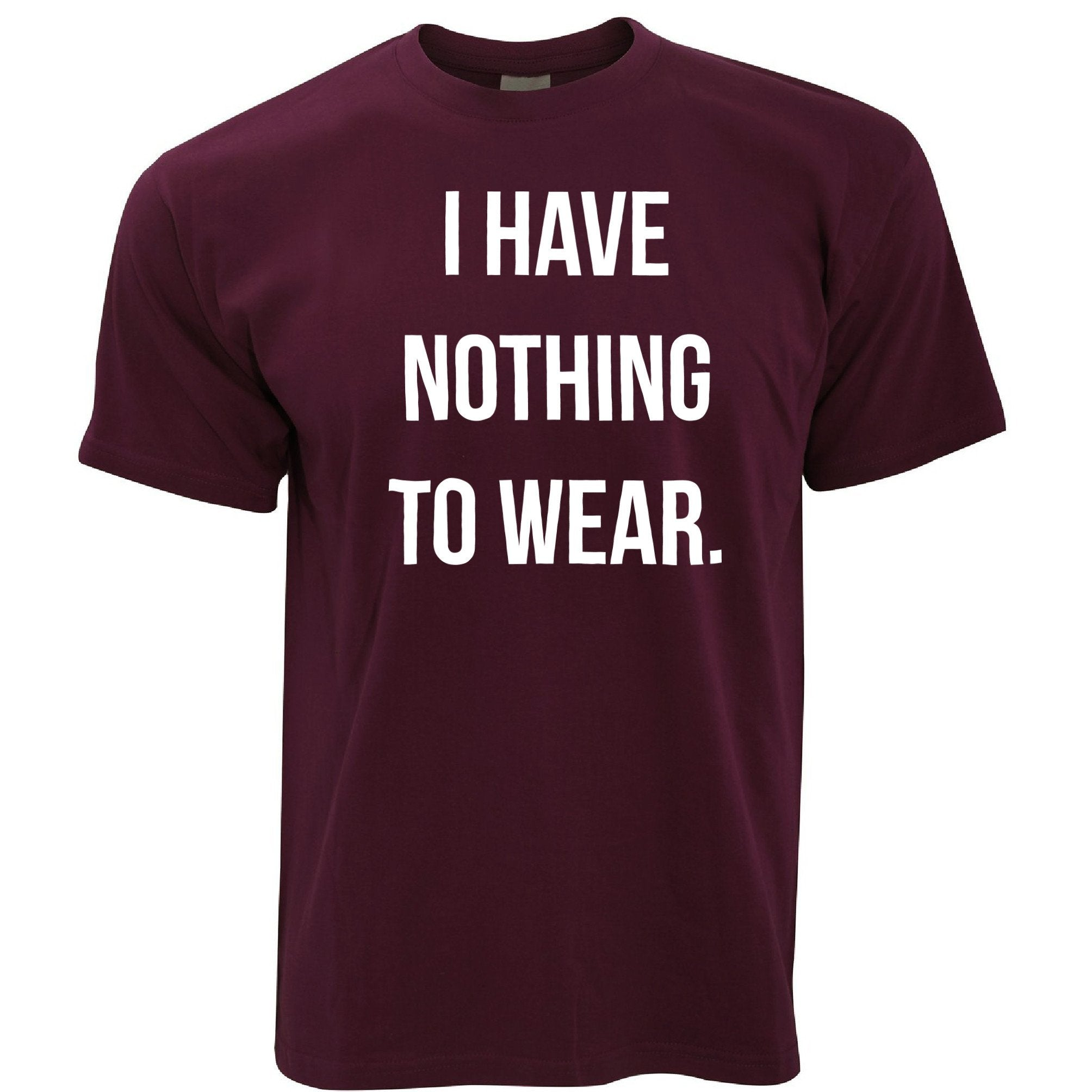 Novelty Slogan T Shirt I Have Nothing To Wear.