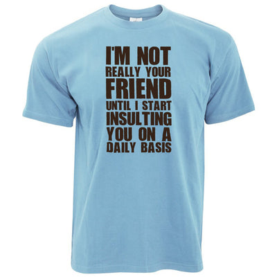 Novelty T Shirt I'm Not Your Friend Until I Insult You