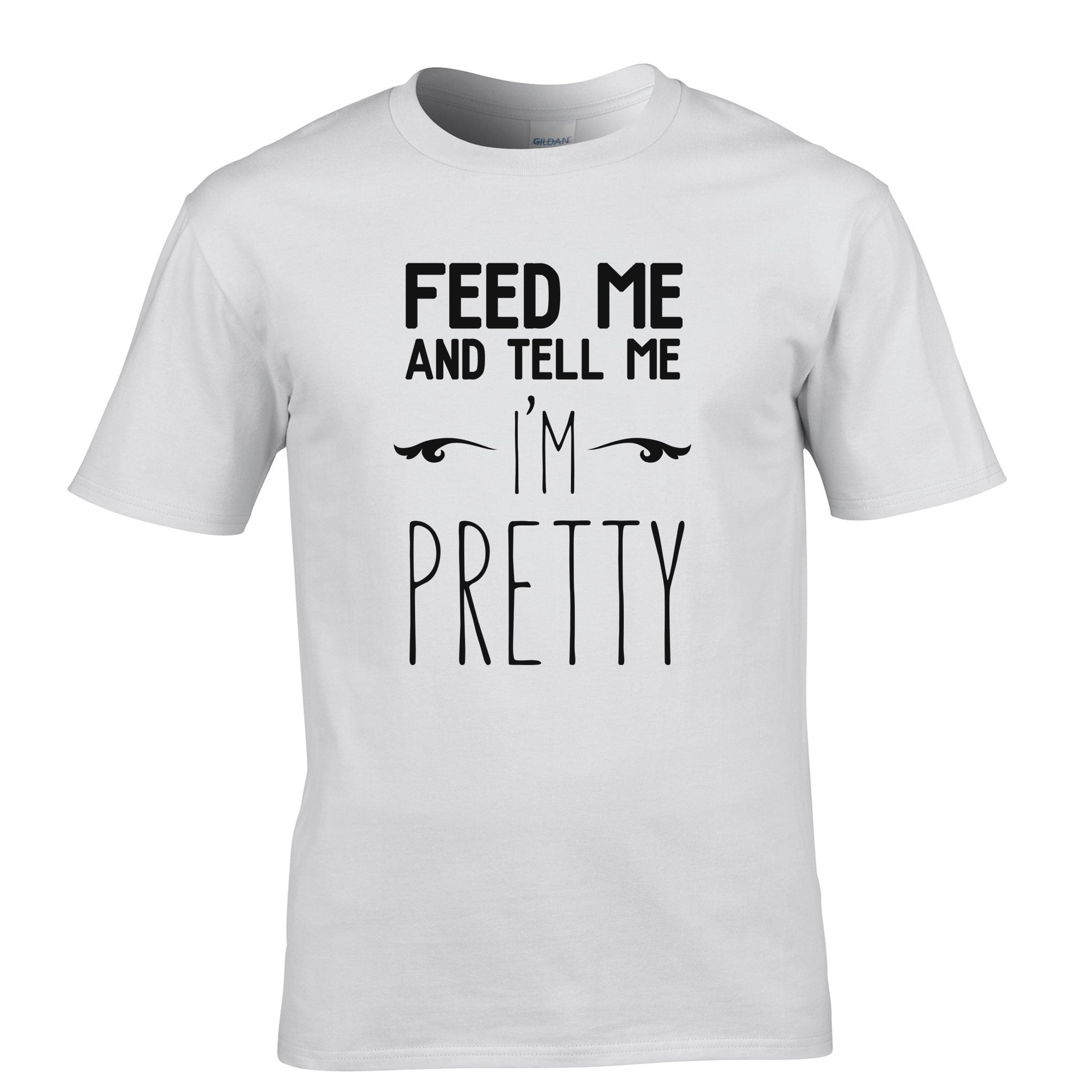 Novelty T Shirt Feed Me And Tell Me I'm Pretty Slogan