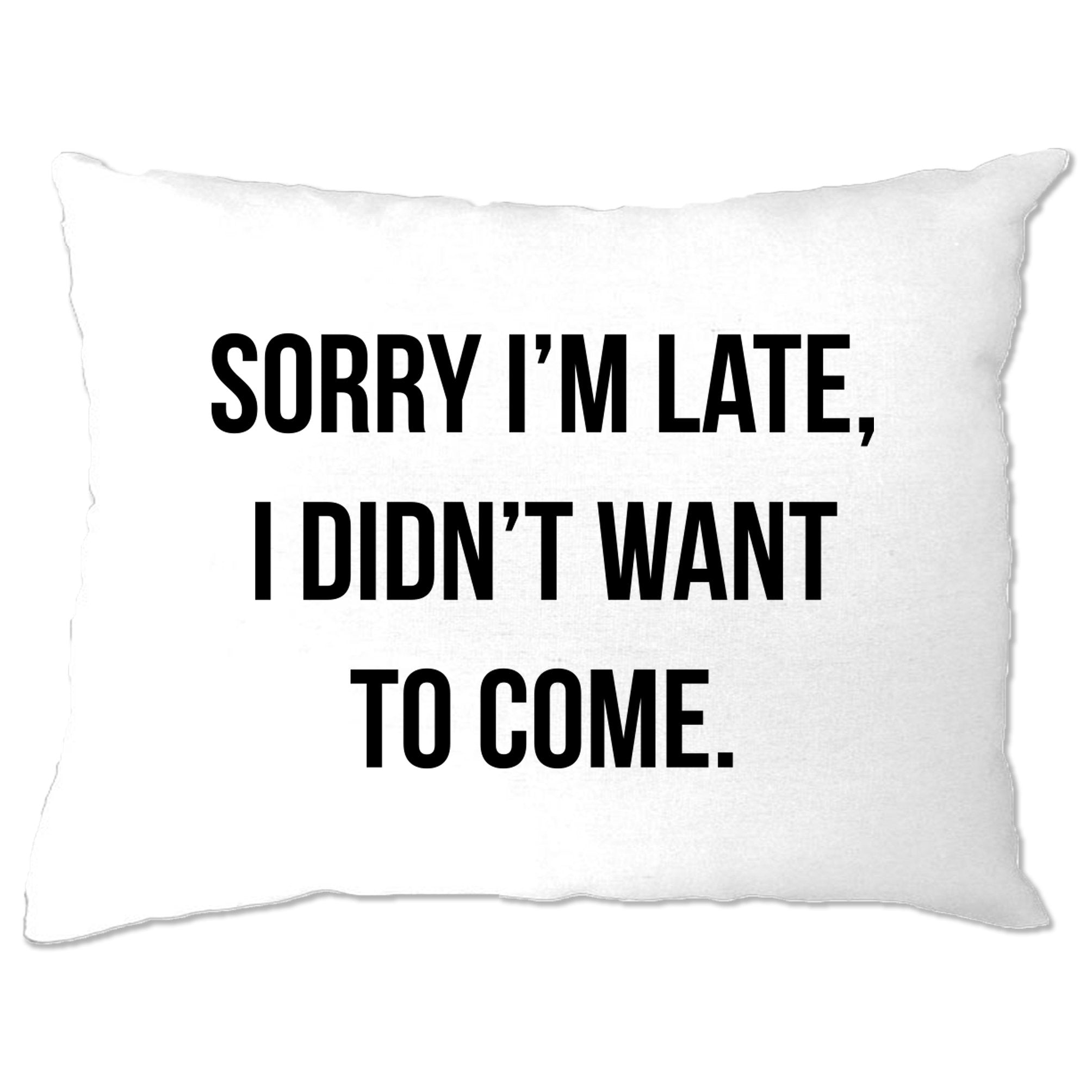 Novelty Pillow Case Sorry I'm Late, I Didn't Want To Come