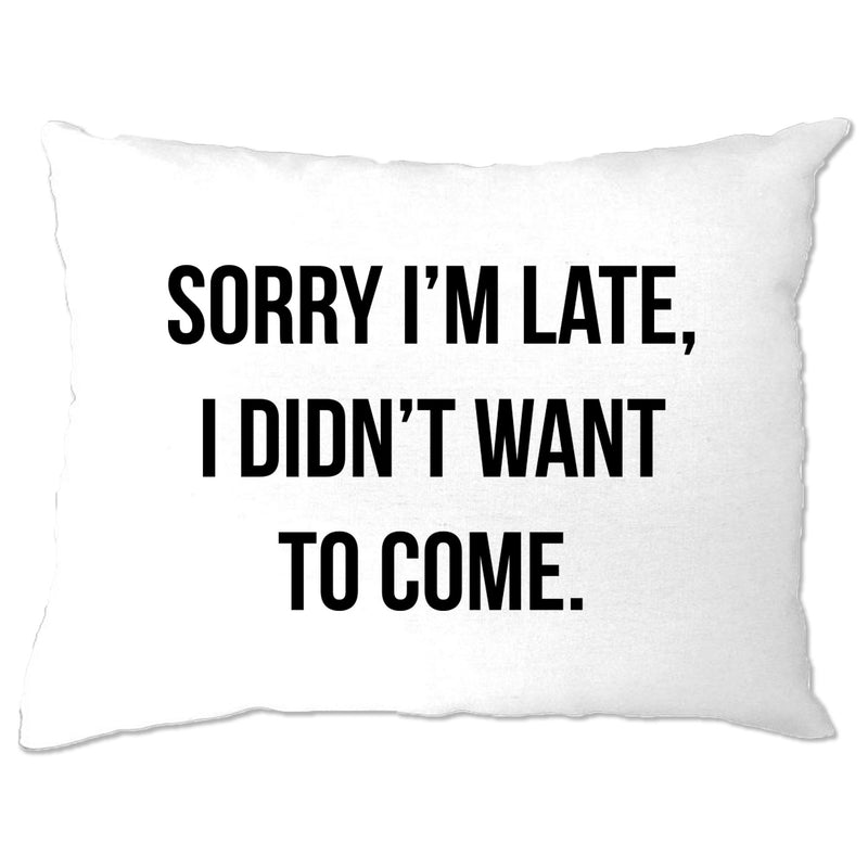 Funny Pillow Case Sorry I'm Late, I Didn't Want To Come