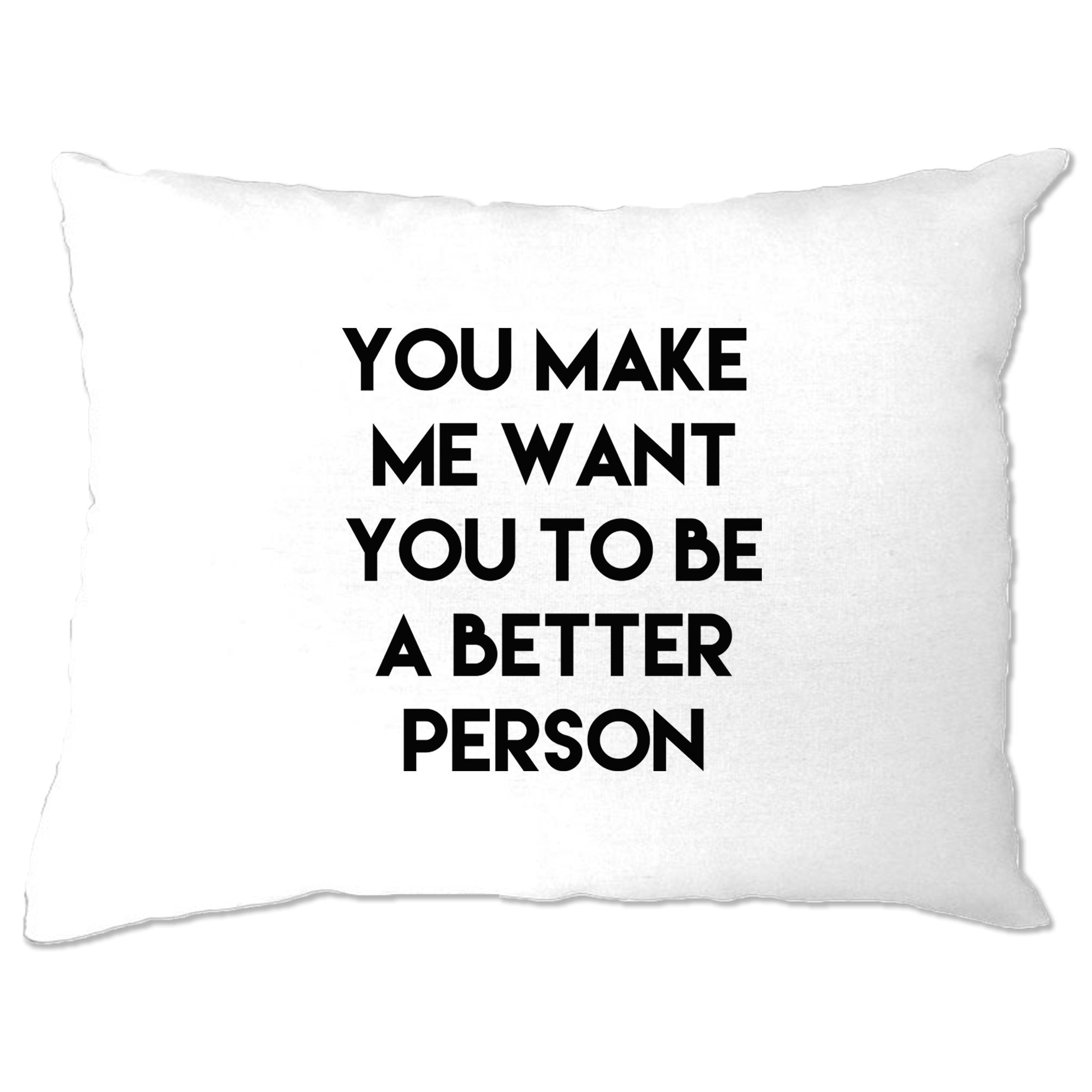 Sassy Pillow Case You Make Me Want You To Be Better Person