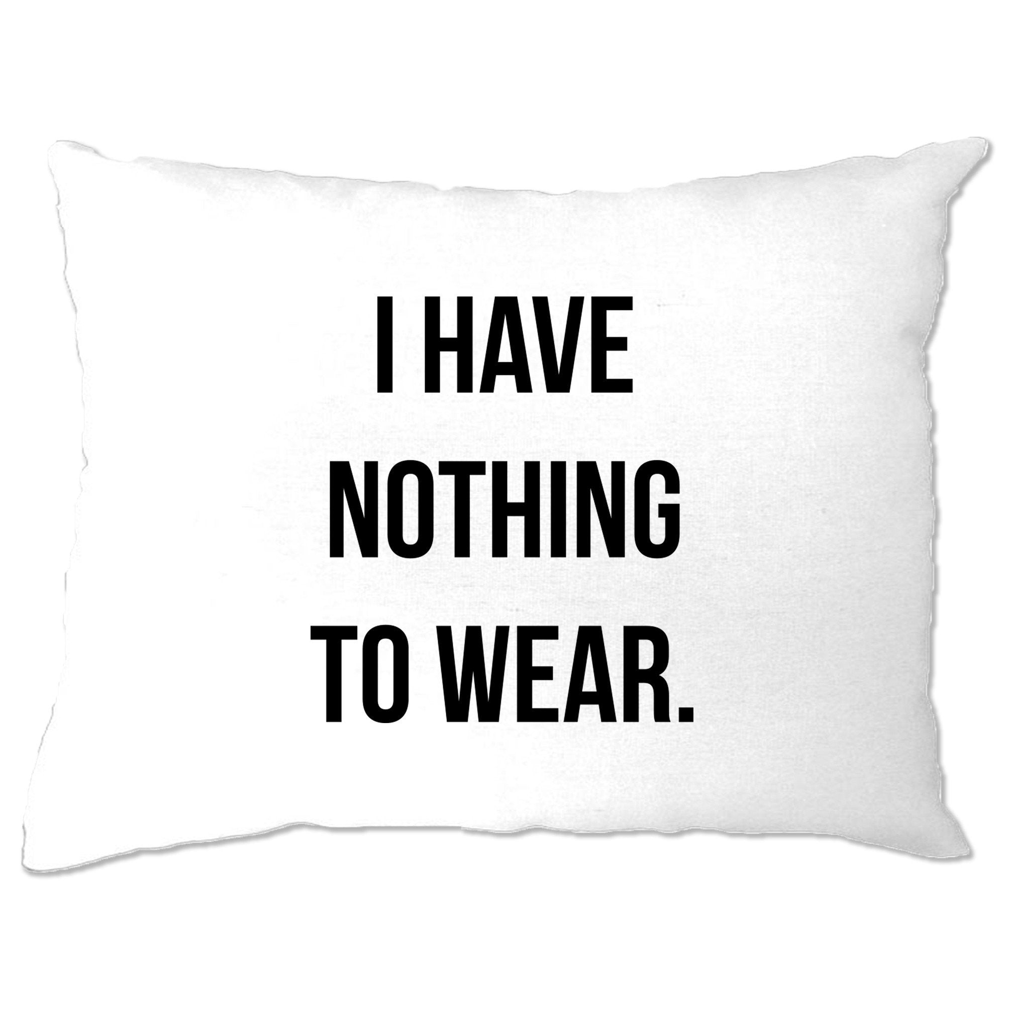 Novelty Slogan Pillow Case I Have Nothing To Wear.