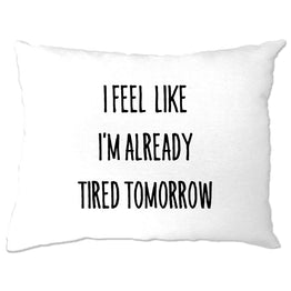 Funny Pillow Case I Feel Like I'm Already Tired Tomorrow
