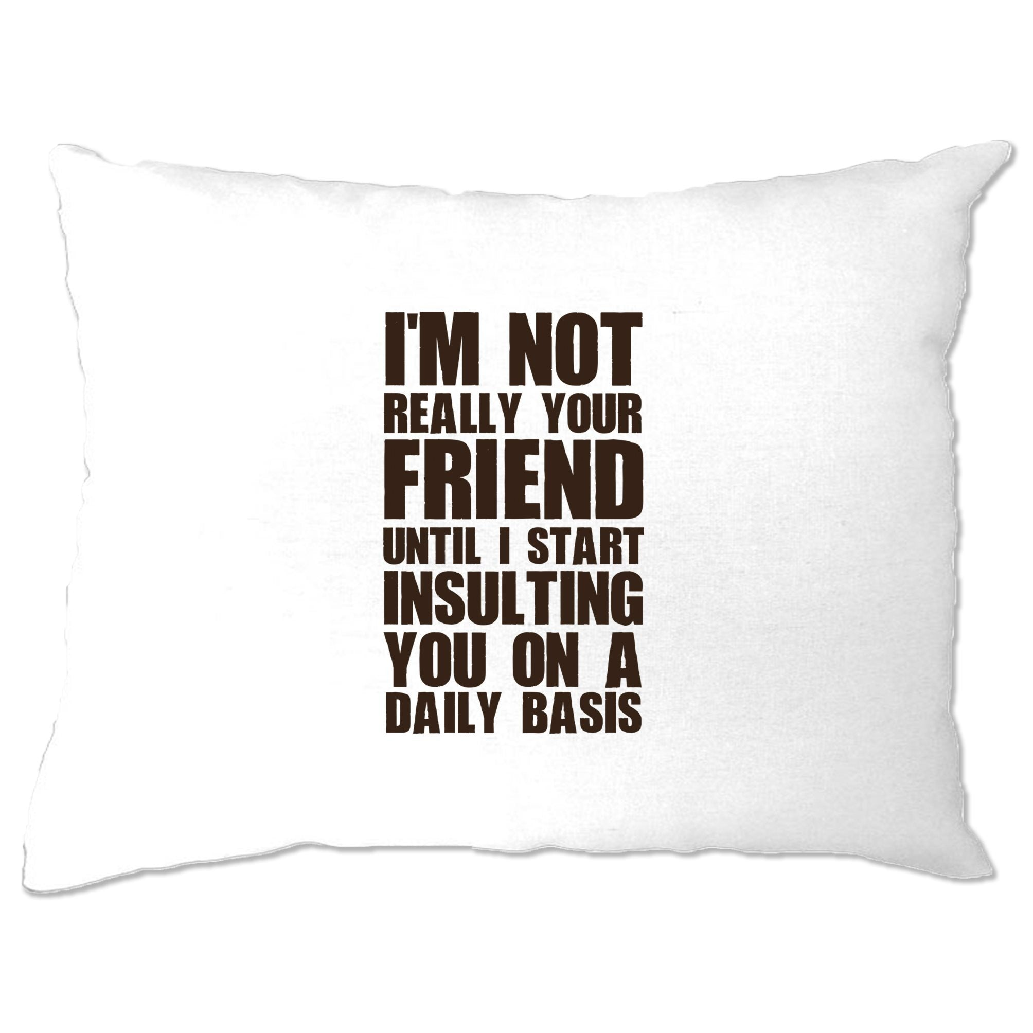Novelty Pillow Case I'm Not Your Friend Until I Insult You