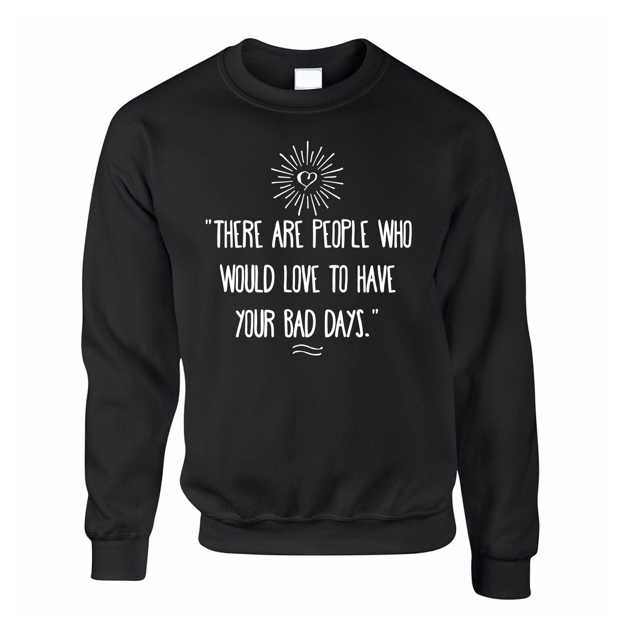 Slogan Jumper There's People Who'd Love Your Bad Days Sweatshirt
