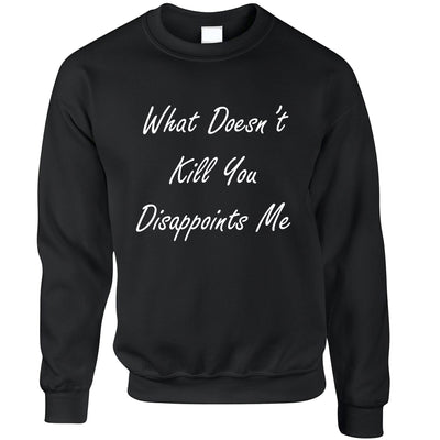 Novelty Jumper What Doesn't Kill You Disappoints Me Sweatshirt Sweater