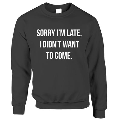 Novelty Jumper Sorry I'm Late, I Didn't Want To Come Sweatshirt Sweater