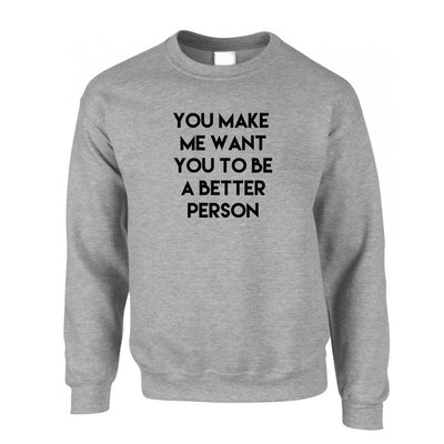 Sassy Jumper You Make Me Want You To Be Better Person Sweatshirt