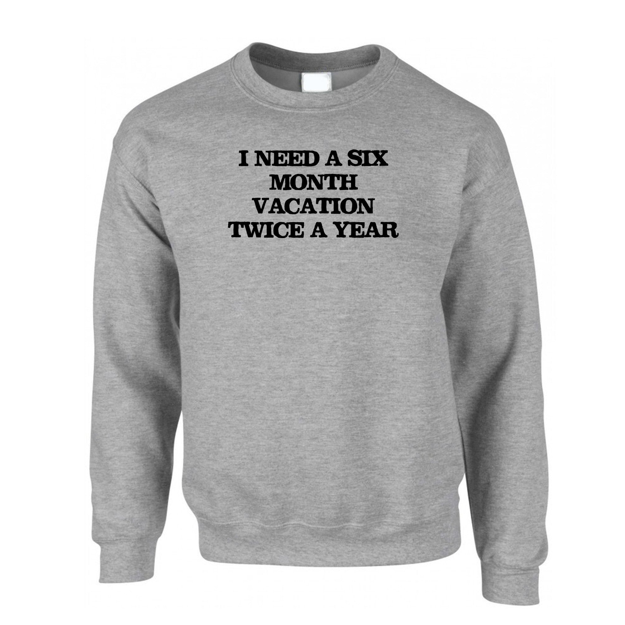 Novelty Jumper Need Six Month Vacation Twice A Year Sweatshirt Sweater