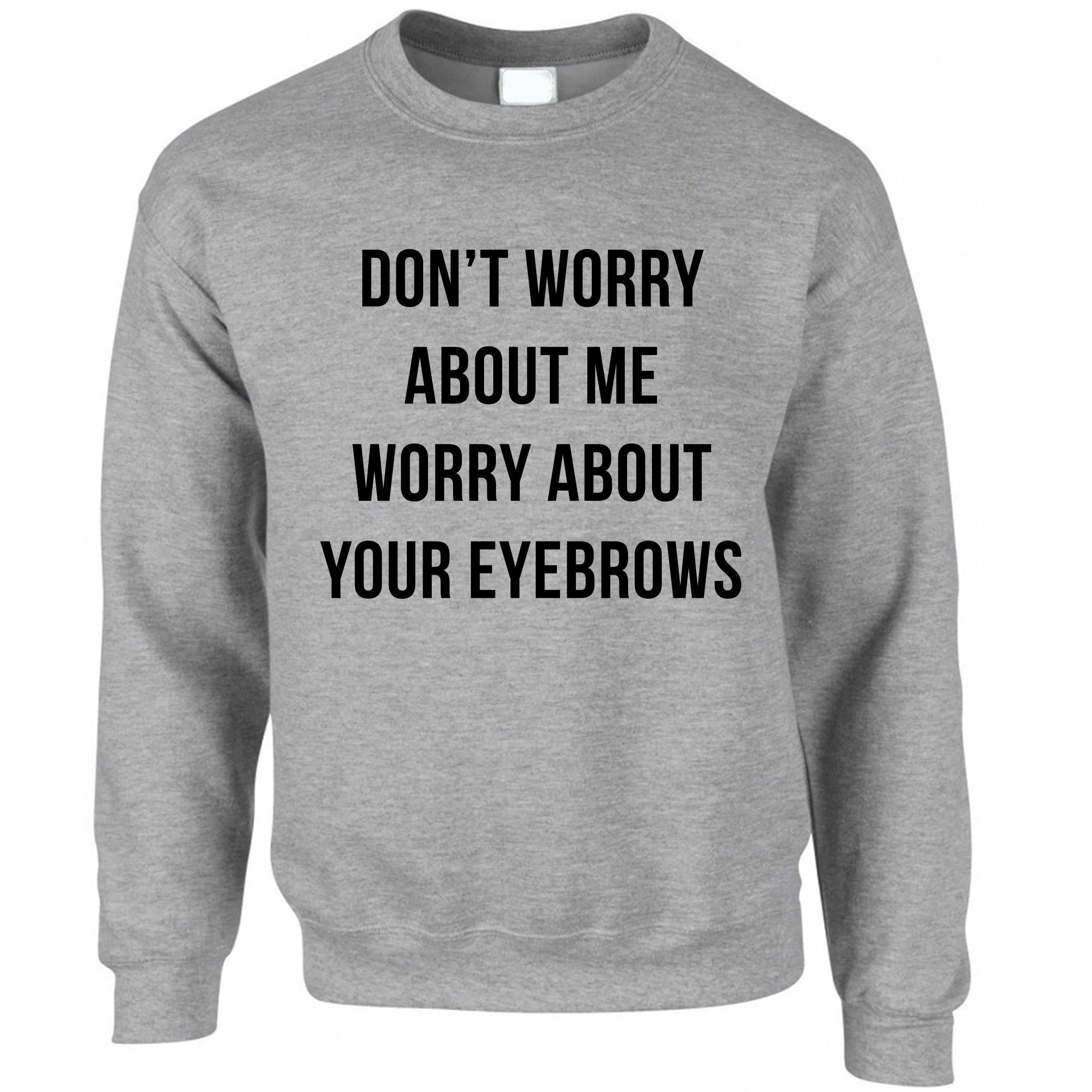 Novelty Sassy Jumper Worry About Your Eyebrows Joke Sweatshirt Sweater