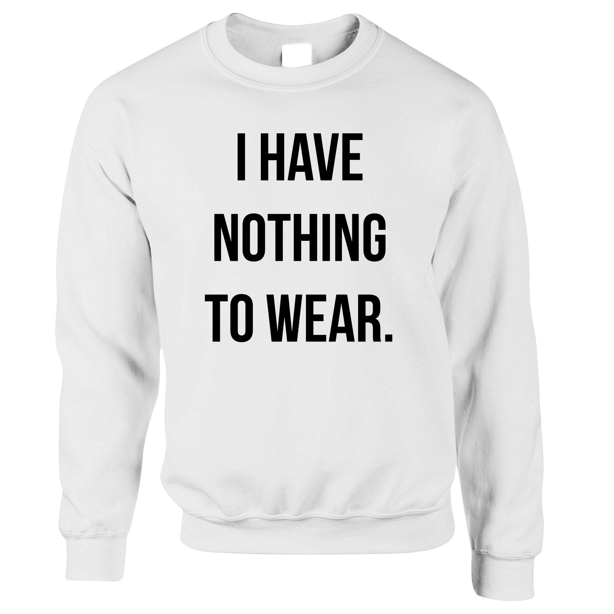Novelty Slogan Jumper I Have Nothing To Wear. Sweatshirt Sweater
