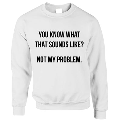 Know What That Sounds Like Jumper - Not My Problem Sweatshirt Sweater