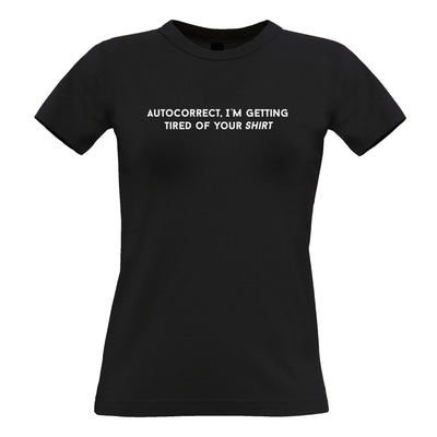 Novelty Womens TShirt Autocorrect, I'm Tired Of Your Shirt