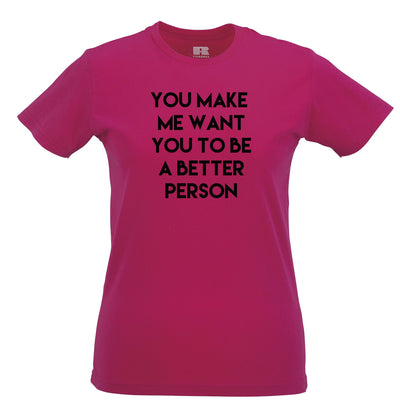 Sassy Womens T Shirt You Make Me Want You To Be Better Person