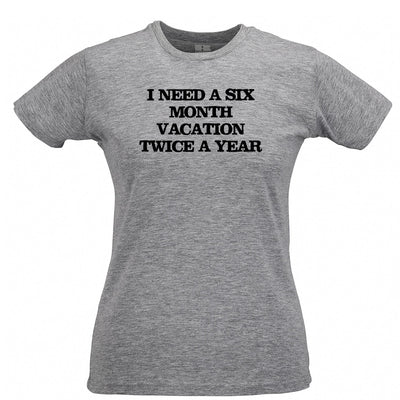 Novelty Womens T Shirt Need Six Month Vacation Twice A Year