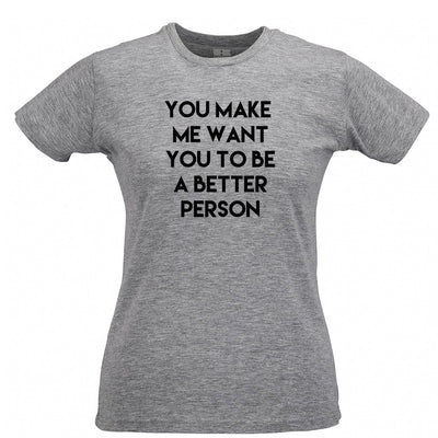 Sassy Womens Tee You Make Me Want You To Be Better Person