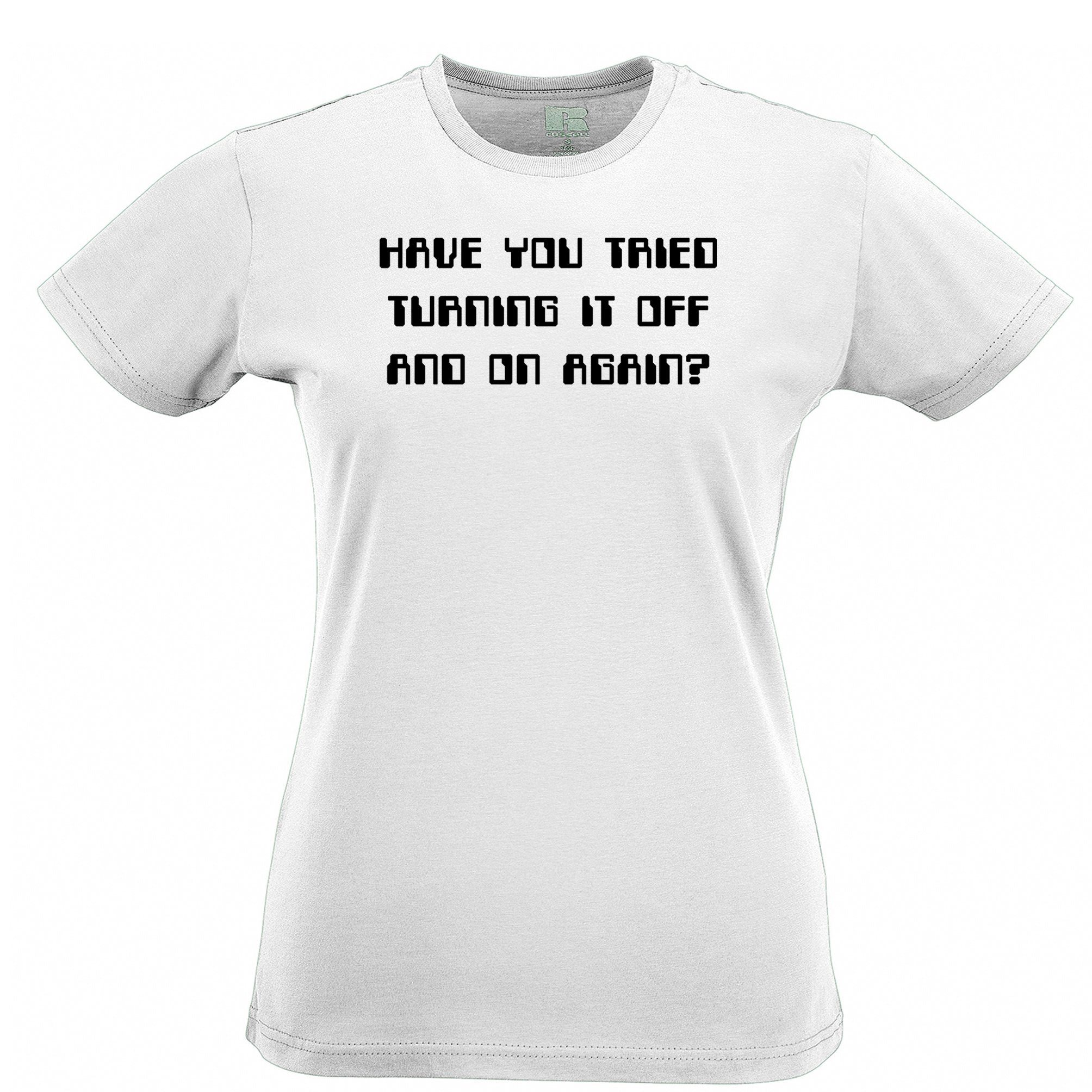 Novelty Womens TShirt Have You Tried Turning It Off And On