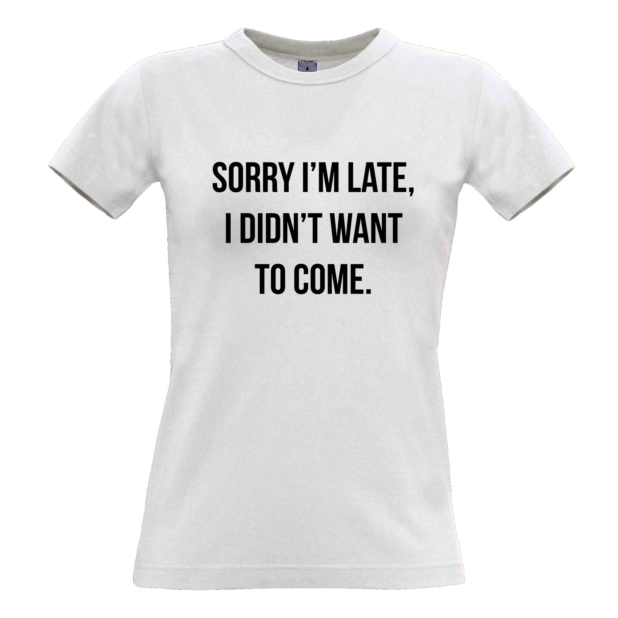 Novelty Womens T Shirt Sorry I'm Late, I Didn't Want To Come