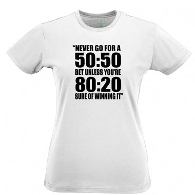 Novelty Slogan Womens T Shirt Never Go For A 50:50 Bet