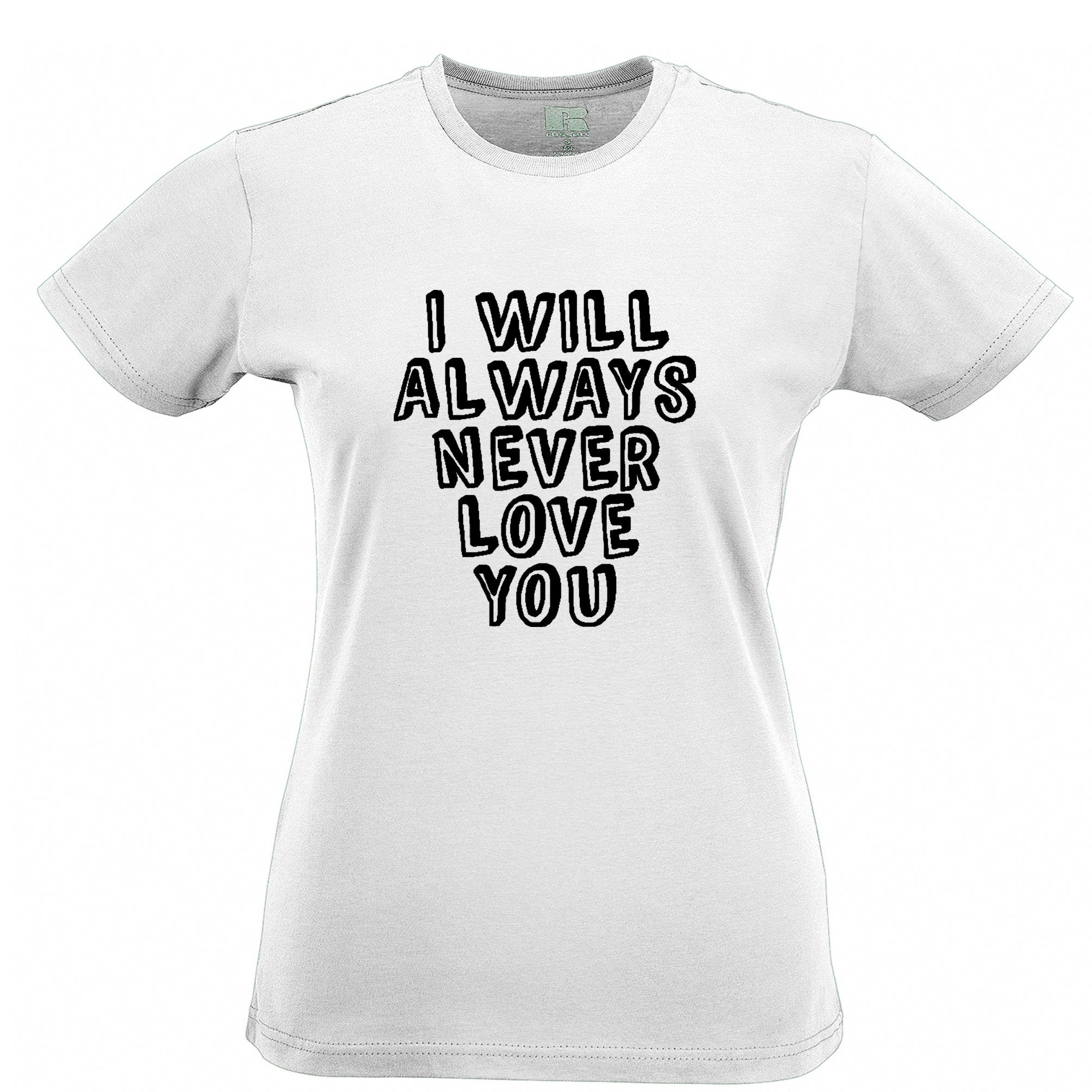 Novelty Womens T Shirt I Will Always Never Love You