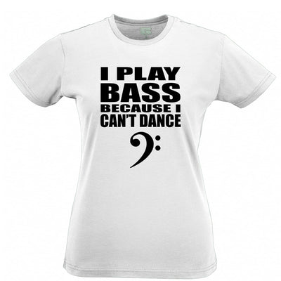 Novelty Music Womens TShirt I Play Bass Because Can't Dance