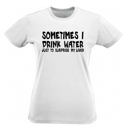 Novelty Drinking Womens T Shirt Sometimes I Drink Water