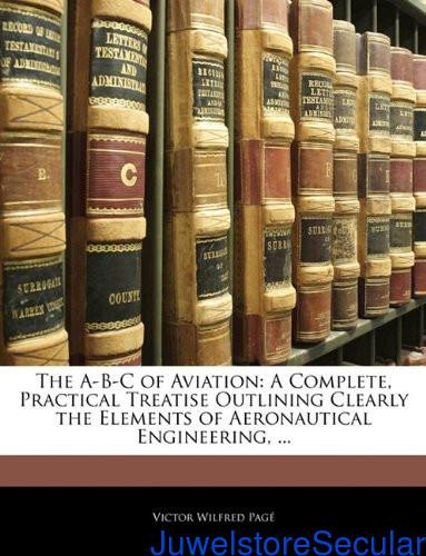 The A-B-C of Aviation: A Complete, Practical Treatise Outlining Clearly the Elements of Aeronautical Engineering, ... sanapalas
