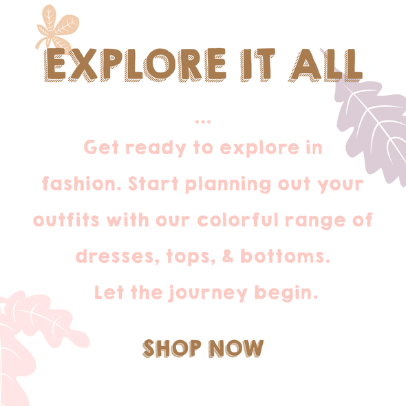 explore it all get ready to explore in fashion. start planning out your outfits with our colorful range of dresses, tops, and bottoms. let the journey begin shop now