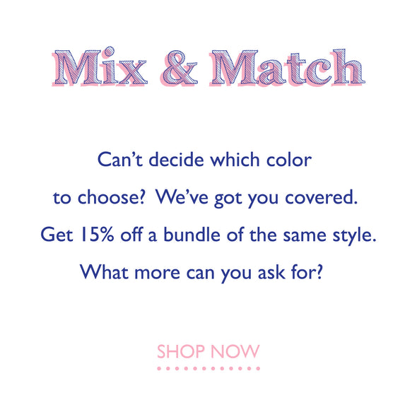 mix & match can't decide which color to choose? we've got you covered. get 15% off a bundle of the same style. what more can you ask for?