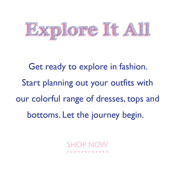Explore it all. Get ready to explore in fashion. start planning out your outfits with our colorful range of dresses, tops and bottoms. Let the journey begin. Shop now
