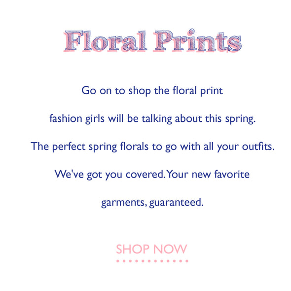 go on to shop the floral print fashion girls will be talking about this spring. the perfect spring floras to go with all your outfits. we've got you covered. your new favorite garments, guaranteed.