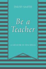 Be a Teacher : A Memoir in Ten Ideas (Certification) by David Smith (Paperback)