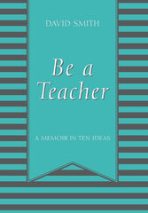 Be a Teacher : A Memoir in Ten Ideas (Certification) by David Smith (Hardcover)