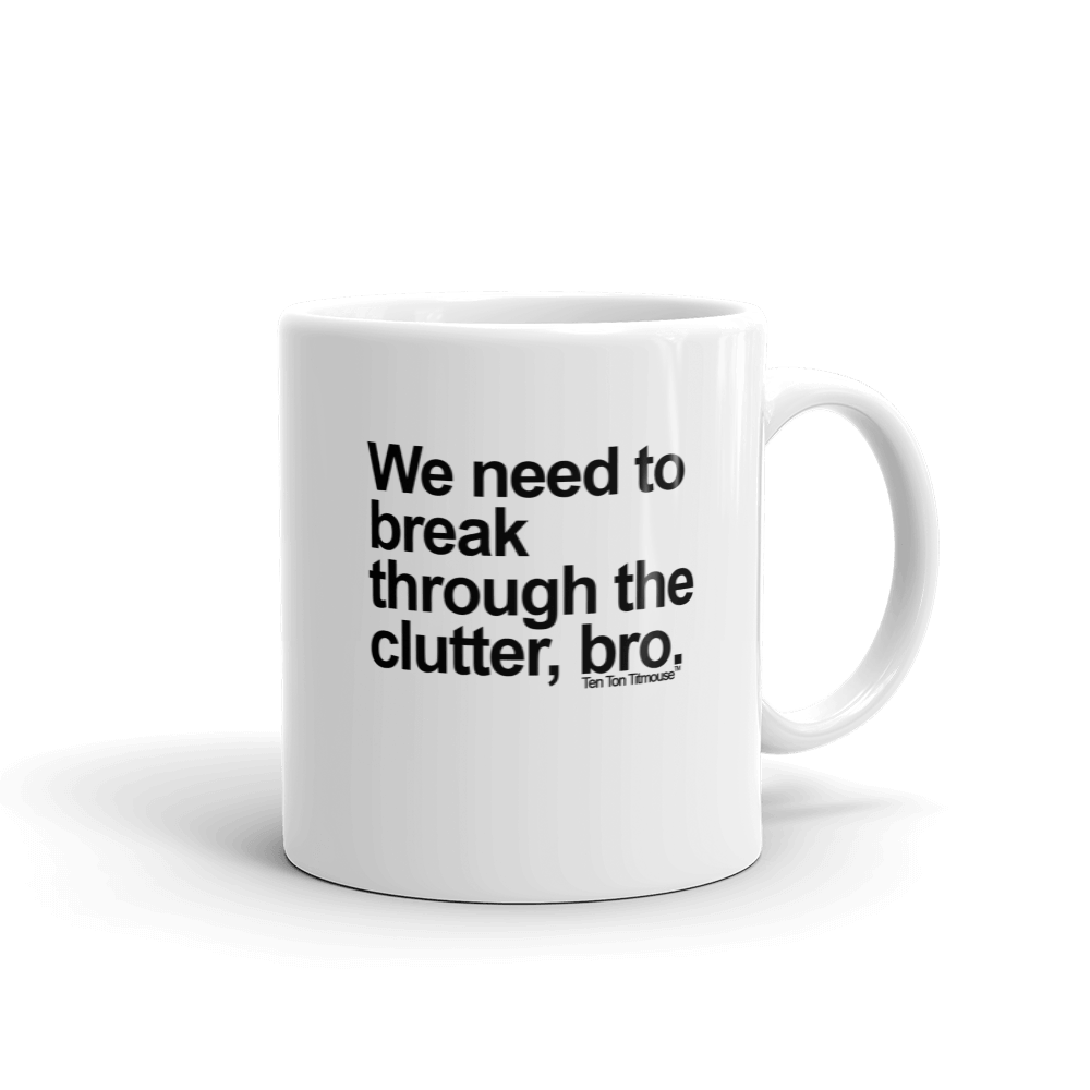 Funny Mug: Break through the clutter, bro